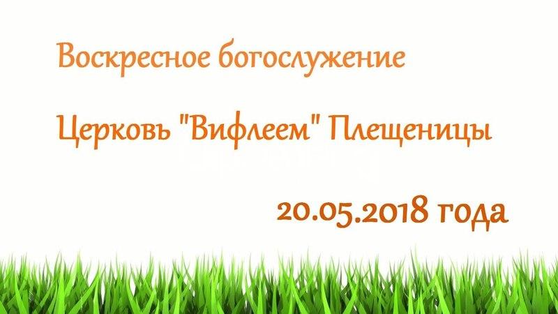 Воскресное служение 20.05.2018 годагости.