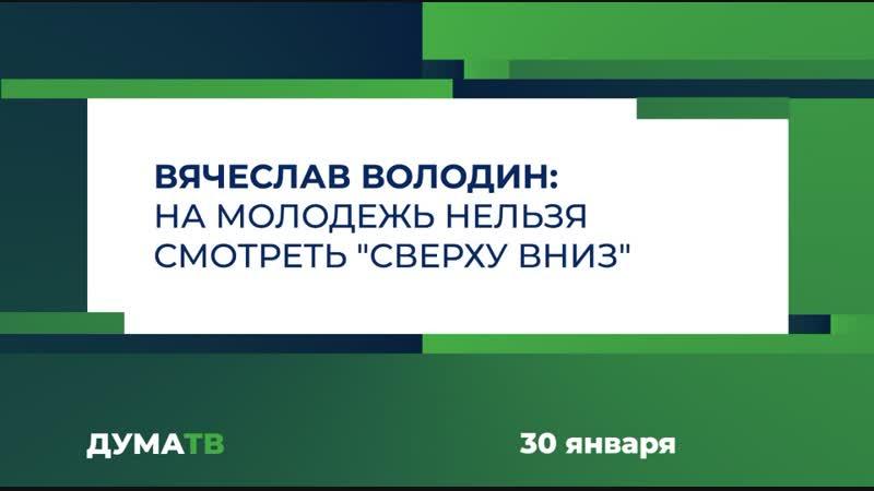 Вячеслав Володин: На молодежь нельзя смотреть сверху вниз