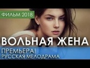 КРАСИВАЯ ПРЕМЬЕРА 2018 ТОЛЬКО ВЫШЛА ВОЛЬНАЯ ЖЕНА ⁄ Русские мелодрамы 2018 новинки, фильмы 2018 HD
