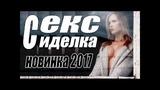 ПРЕМЬЕРА 2017 ШАРАХНУЛА ПО ЮТУБУ  СЕКС СИДЕЛКА  Русские мелодрамы 2017 НОВИНКИ, сериалы 2017 HD