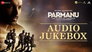 PARMANU The Story Of Pokhran Full Movie Audio Jukebox John Abraham Diana Penty Boman Irani