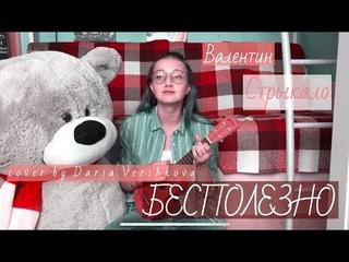 Валентин Стрыкало - Бесполезно (cover by Daria Vershkova) / ukulele cover + неудачные кадры