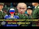 КИТАЙЦЫ УБИВАЮТ РОССИЯН ПУТИН ПОМОГАЕТ
