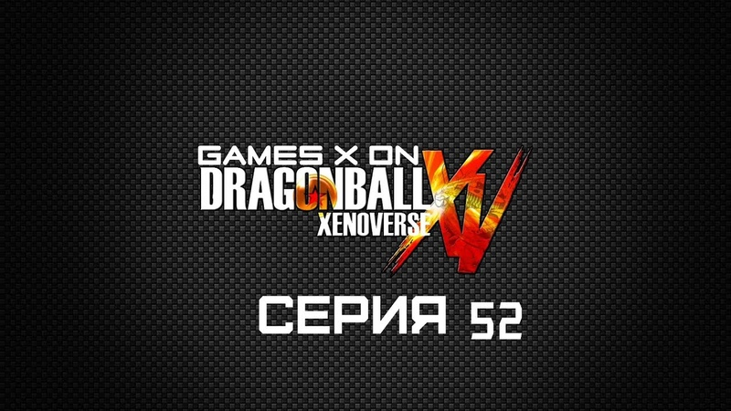 GAMES X ON Dragon Ball Xenoverse Серия 52 Охота на Селлов младших