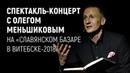 Спектакль-концерт с Олегом Меньшиковым на Славянском базаре в Витебске-2018