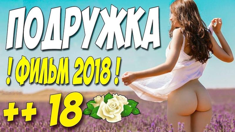 ПРЕМЬЕРА 2018 ЗАДРАЛА ЮБКУ ПОДРУЖКА Русские мелодрамы 2018 новинки HD 1080P