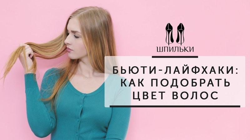 БЬЮТИ ЛАЙФХАКИ: как подобрать цвет волос [Шпильки | Женский журнал]