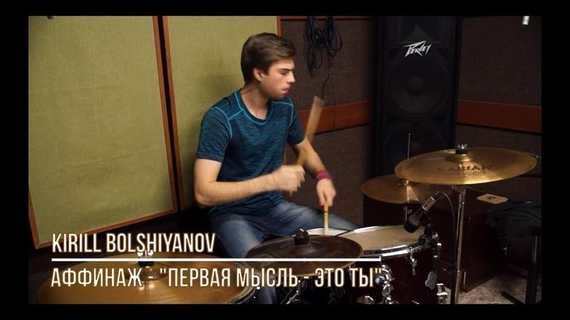Аффинаж - Первая мысль - это ты (Drum Cover by Kirill Bolshiyanov)
