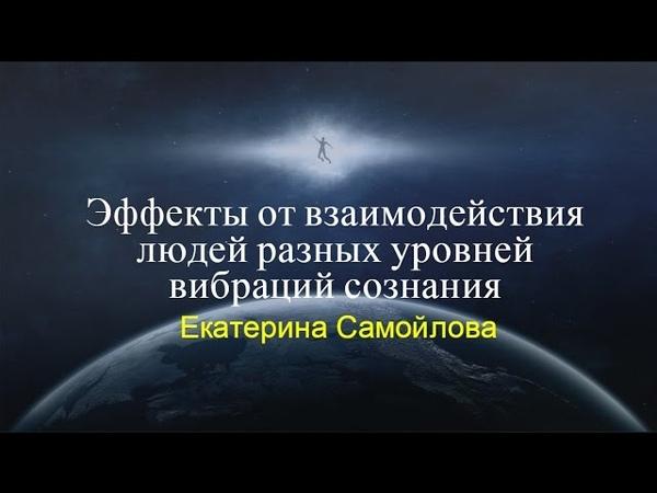 ЭФФЕКТЫ ОТ ВЗАИМОДЕЙСТВИЯ ЛЮДЕЙ РАЗНЫХ УРОВНЕЙ ВИБРАЦИЙ СОЗНАНИЯ Екатерина Самойлова