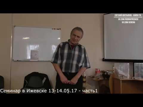 Евгений Аверьянов - Семинар в Ижевске 13-14.05.17 часть 1