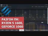 Разгон ПК: процессор Ryzen 5 1600, видеокарта GeForce 1060, оперативная память HyperX