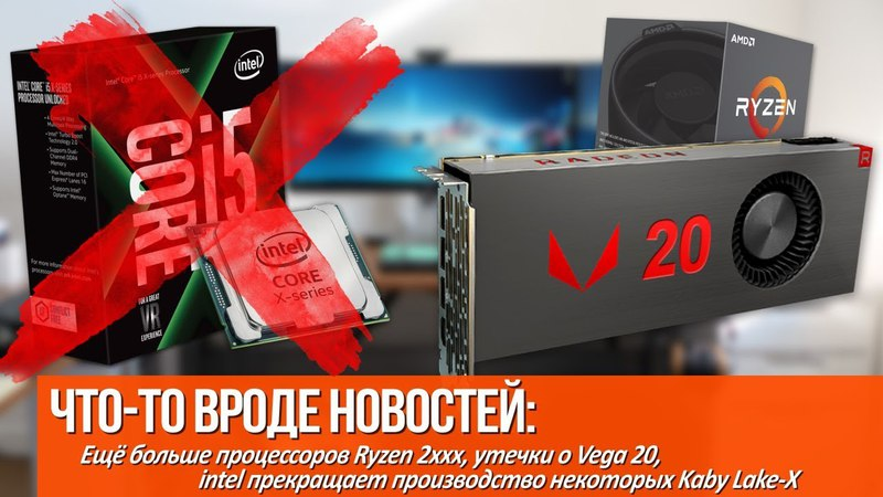 Младшие Ryzen 2 скоро в продаже утечки о Vega 20 и intel прекращает производство Kaby Lake X