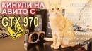 Кинули на АВИТО с GTX 970 !!