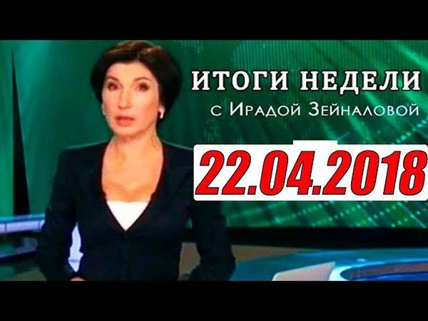 Итоги недели с Ирадой Зейналовой 22.04.2018