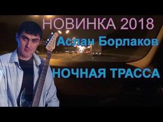 Этого трека нет ни у кого! NEW 2018 Слушаем! НОЧНАЯ ТРАССА - Аслан Борлаков