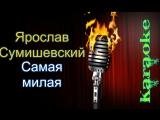 Ярослав Сумишевский - Самая милая ( караоке )