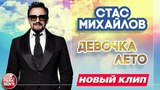 СТАС МИХАЙЛОВ ★ ДЕВОЧКА-ЛЕТО ★ НОВЫЙ КЛИП 2018 ★