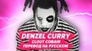 ПЕРЕВОД COVER DENZEL CURRY - CLOUT COBAIN / НА РУССКОМ