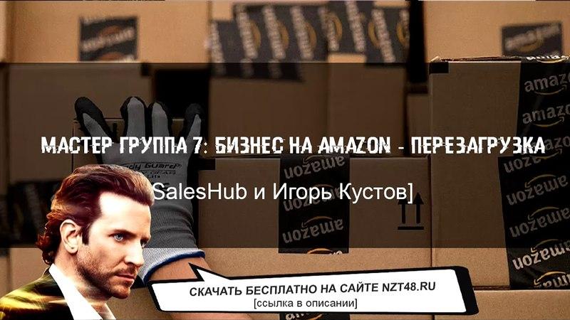 Мастер группа: 7 Бизнес на Amazon — Перезагрузка [SalesHub и Игорь Кустов] скачать бесплатно