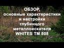 Обзор, основные характеристики и настройки глубинного металлоискателя Whites TM 808