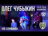 Олег Чубыкин - Не случайно (Live, Владивосток, 24.05.2018)