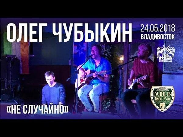 Олег Чубыкин Не случайно Live Владивосток 24 05 2018