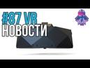 VR за Неделю 87 - Три Новых ВР Шлема и RTX1080