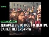Джаред Лето спел в центре Санкт-Петербурга [Рифмы и Панчи]
