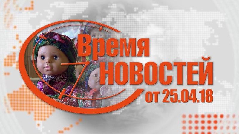 Время Новостей от 25.04.18