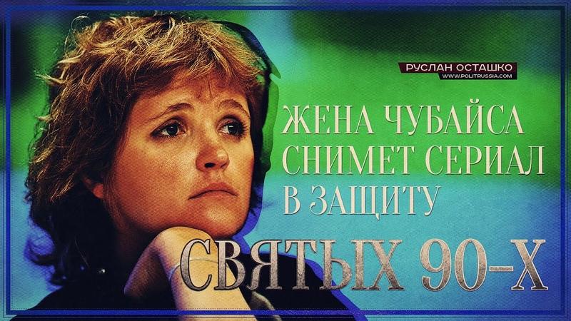 Жена Чубайса снимет сериал в защиту «святых 90-х» (Руслан Осташко)
