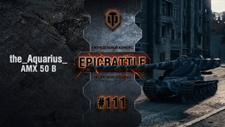 EpicBattle #111: the_Aquarius_ / AMX 50 B [World of Tanks]