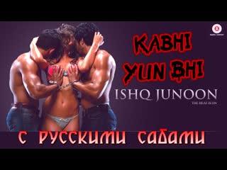 Kabhi Yun Bhi - Uncensored Version ¦ Ishq Junoon ¦ Vardan Singh ¦ Rajbir, Divya Akshay (рус.суб.)