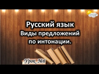 Русский язык. Урок №6. Тема: Виды предложений по интонации