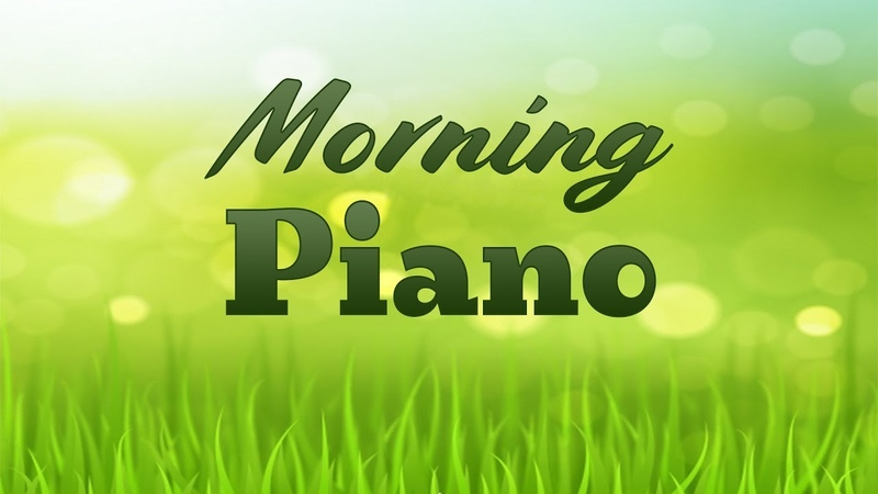 Good Morning PIANO Music - Beautiful Piano Music For Wake Up and Gain Positive Energy