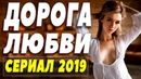 СВЕЖЕВЫШЕДШИЙ СЕРИАЛ 2019 ДОРОГА ЛЮБВИ Русские мелодрамы 2019 новинки HD