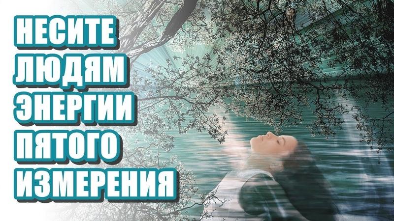 🔹НЕСИТЕ ЛЮДЯМ ЭНЕРГИИ ПЯТОГО ИЗМЕРЕНИЯ-ченнелинг
