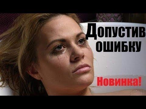 Допустив ошибку 2018, русская драма, необычная новинка, премьера 2018