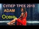 Эту песню вы ещё не слышали Супер трек 2018 Послушайте Осень ADAM NEW 2018