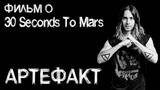 АРТЕФАКТ - ФИЛЬМ О 30 Seconds to Mars