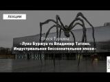 Олеся Туркина «Луиз Буржуа vs Владимир Татлин. Индустриальное бессознательное эпохи»