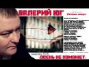 Валерий Юг - Осень не поможет Стихи и музыка - Александр Курган