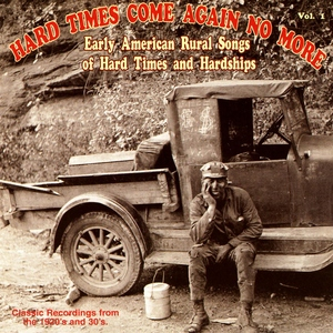 Hard Times Come Again No More: Early American Rural Songs Of Hard Times And Hardships Vol. 1
