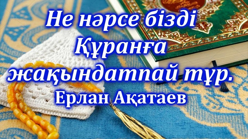Не нәрсе бізді Құранға жақындатпай тұр Ерлан Ақатаев