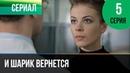 ▶️ И шарик вернется 5 серия - Мелодрама Фильмы и сериалы - Русские мелодрамы