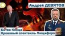 АНДРЕЙ ДЕВЯТОВ БИТВА КОНЦА КРОВАВЫЙ СПЕКТАКЛЬ ЛЮЦИФЕРА 13 08 2018 РАССВЕТ