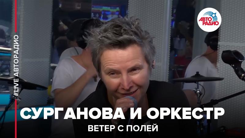 Сурганова и Оркестр - Ветер С Полей (LIVE Авторадио)