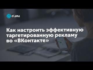 eLama: Как настроить эффективную таргетированную рекламу во «ВКонтакте». Практика от 28.06.18
