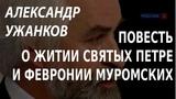 ACADEMIA. Александр Ужанков. Повесть о житии святых Петра и Февронии Муромских. Канал Культура