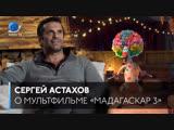 Сергей Астахов о «Мадагаскаре-3»