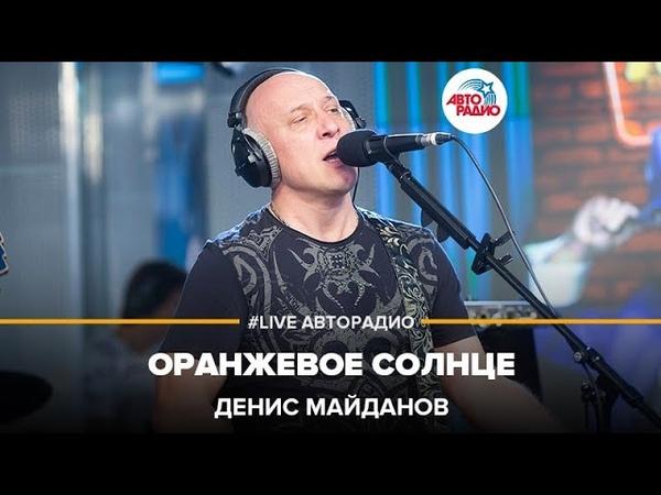 Денис Майданов - Оранжевое Солнце (LIVE Авторадио)